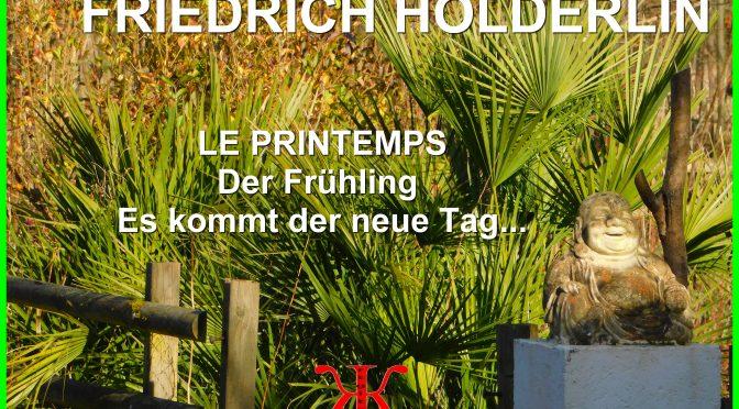 LE PRINTEMPS – POÈME de FRIEDRICH HÖLDERLIN  – Der Frühling –  Es kommt der neue Tag…