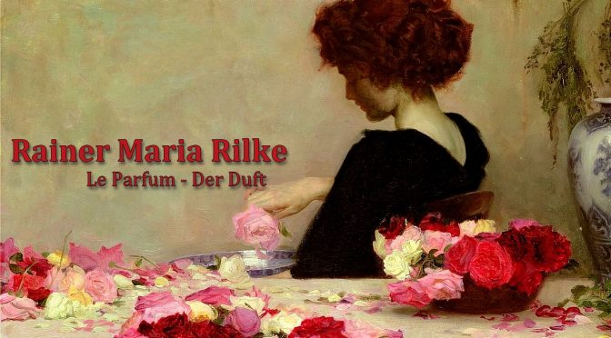 LE PARFUM – Poème de RAINER MARIA RILKE – Der Duft