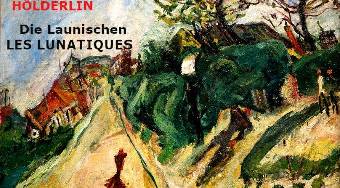 LES LUNATIQUES – POÈME DE FRIEDRICH HÖLDERLIN – Die Launischen